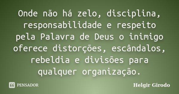 Onde não há zelo, disciplina, responsabilidade e respeito pela Palavra de Deus o inimigo oferece distorções, escândalos, rebeldia e divisões para qualquer organ... Frase de Helgir Girodo.