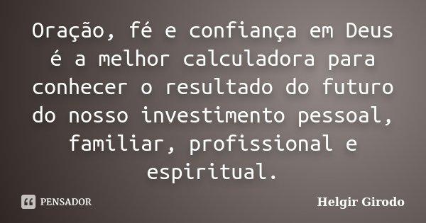 Oração, fé e confiança em Deus é a melhor calculadora para conhecer o resultado do futuro do nosso investimento pessoal, familiar, profissional e espiritual.... Frase de Helgir Girodo.