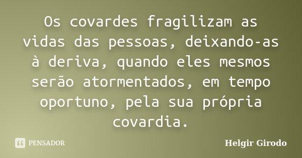 Os covardes fragilizam as vidas das pessoas, deixando-as à deriva, quando eles mesmos serão atormentados, em tempo oportuno, pela sua própria covardia.... Frase de Helgir Girodo.