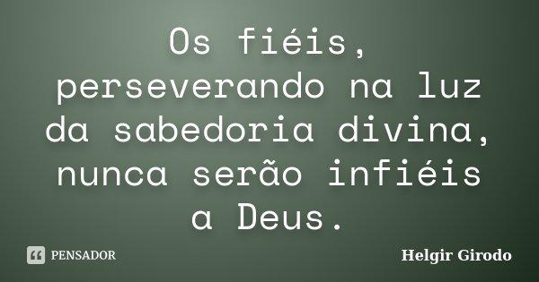 Os fiéis, perseverando na luz da sabedoria divina, nunca serão infiéis a Deus.... Frase de Helgir Girodo.