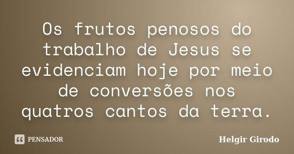 Os frutos penosos do trabalho de Jesus se evidenciam hoje por meio de conversões nos quatros cantos da terra.... Frase de Helgir Girodo.