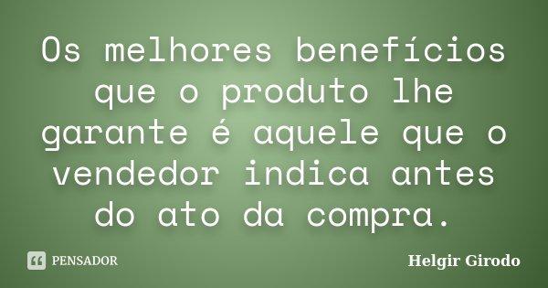 Os melhores benefícios que o produto lhe garante é aquele que o vendedor indica antes do ato da compra.... Frase de Helgir Girodo.