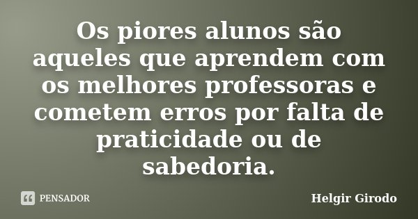Os piores alunos são aqueles que aprendem com os melhores professoras e cometem erros por falta de praticidade ou de sabedoria.... Frase de Helgir Girodo.