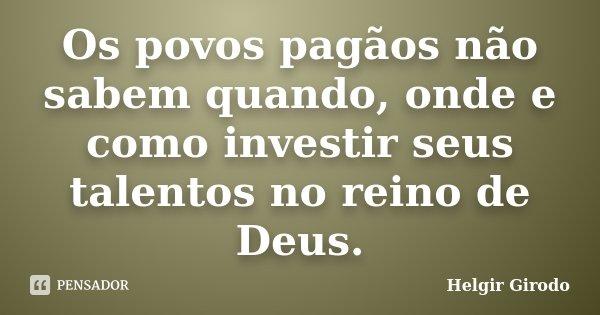 Os povos pagãos não sabem quando, onde e como investir seus talentos no reino de Deus.... Frase de Helgir Girodo.