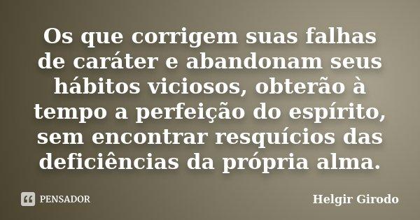 Os que corrigem suas falhas de caráter e abandonam seus hábitos viciosos, obterão à tempo a perfeição do espírito, sem encontrar resquícios das deficiências da ... Frase de Helgir Girodo.