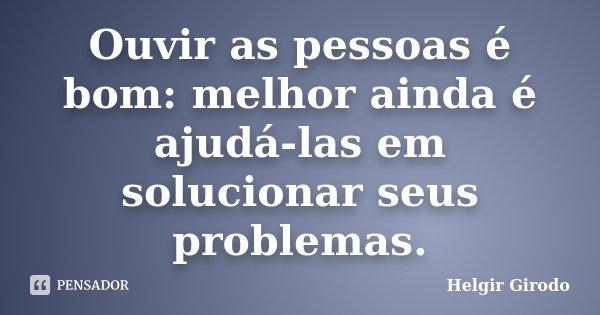 Ouvir as pessoas é bom: melhor ainda é ajudá-las em solucionar seus problemas.... Frase de Helgir Girodo.
