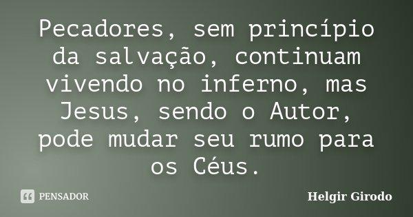 Pecadores, sem princípio da salvação, continuam vivendo no inferno, mas Jesus, sendo o Autor, pode mudar seu rumo para os Céus.... Frase de Helgir Girodo.