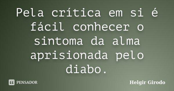 Pela crítica em si é fácil conhecer o sintoma da alma aprisionada pelo diabo.... Frase de Helgir Girodo.