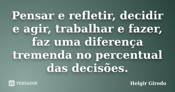 Pensar e refletir, decidir e agir, trabalhar e fazer, faz uma diferença tremenda no percentual das decisões.... Frase de Helgir Girodo.