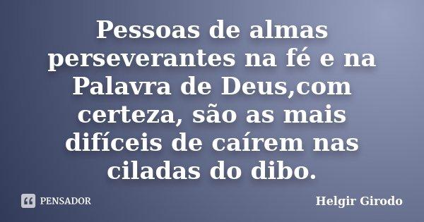 Pessoas de almas perseverantes na fé e na Palavra de Deus,com certeza, são as mais difíceis de caírem nas ciladas do dibo.... Frase de Helgir Girodo.