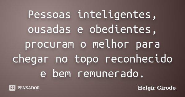 Pessoas inteligentes, ousadas e obedientes, procuram o melhor para chegar no topo reconhecido e bem remunerado.... Frase de Helgir Girodo.