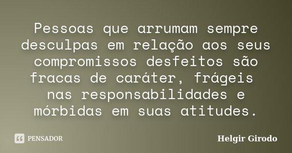 Pessoas que arrumam sempre desculpas em relação aos seus compromissos desfeitos são fracas de caráter, frágeis nas responsabilidades e mórbidas em suas atitudes... Frase de Helgir Girodo.
