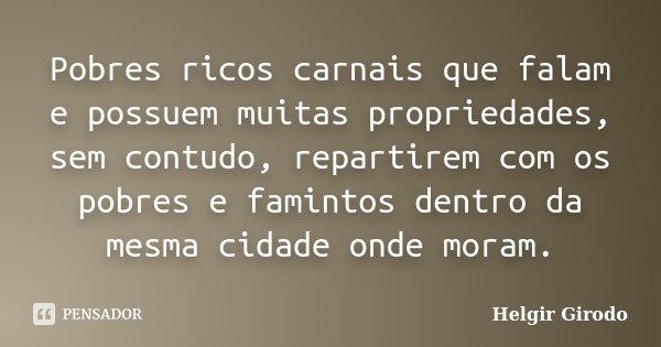 Pobres ricos carnais que falam e possuem muitas propriedades, sem contudo, repartirem com os pobres e famintos dentro da mesma cidade onde moram.... Frase de Helgir Girodo.