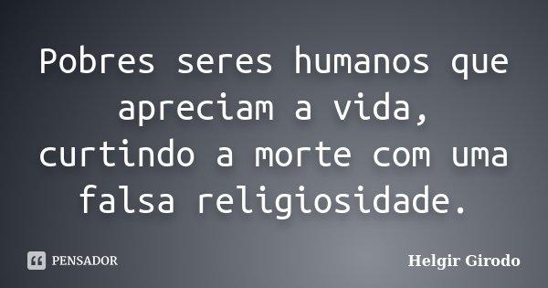 Pobres seres humanos que apreciam a vida, curtindo a morte com uma falsa religiosidade.... Frase de Helgir Girodo.