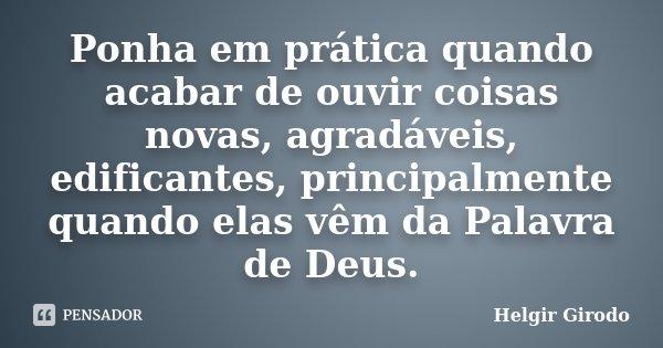Ponha em prática quando acabar de ouvir coisas novas, agradáveis, edificantes, principalmente quando elas vêm da Palavra de Deus.... Frase de Helgir Girodo.
