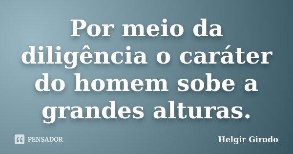 Por meio da diligência o caráter do homem sobe a grandes alturas.... Frase de Helgir Girodo.