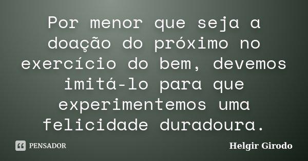 Por menor que seja a doação do próximo no exercício do bem, devemos imitá-lo para que experimentemos uma felicidade duradoura.... Frase de Helgir Girodo.