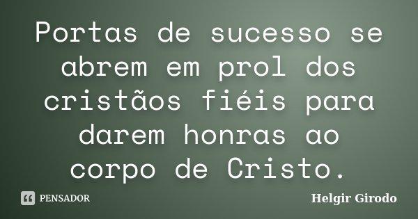 Portas de sucesso se abrem em prol dos cristãos fiéis para darem honras ao corpo de Cristo.... Frase de Helgir Girodo.