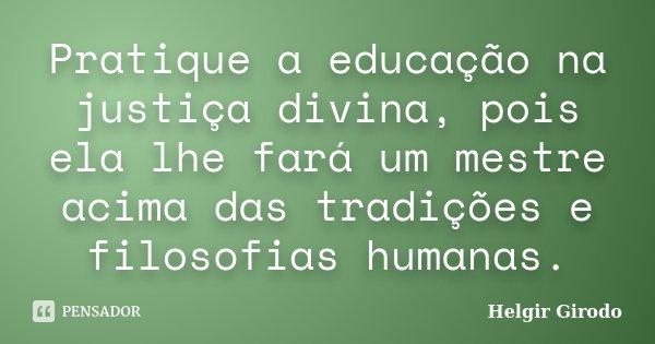 Pratique a educação na justiça divina, pois ela lhe fará um mestre acima das tradições e filosofias humanas.... Frase de Helgir Girodo.