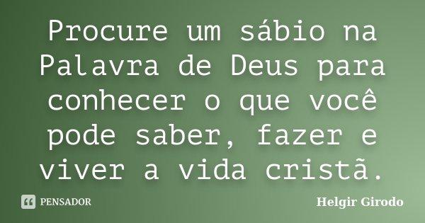 Procure um sábio na Palavra de Deus para conhecer o que você pode saber, fazer e viver a vida cristã.... Frase de Helgir Girodo.