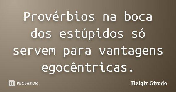 Provérbios na boca dos estúpidos só servem para vantagens egocêntricas.... Frase de Helgir Girodo.