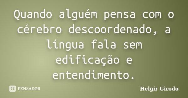 Quando alguém pensa com o cérebro descoordenado, a língua fala sem edificação e entendimento.... Frase de Helgir Girodo.