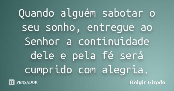 Quando alguém sabotar o seu sonho, entregue ao Senhor a continuidade dele e pela fé será cumprido com alegria.... Frase de Helgir Girodo.