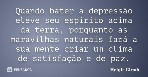 Quando bater a depressão eleve seu espírito acima da terra, porquanto as maravilhas naturais fará a sua mente criar um clima de satisfação e de paz.... Frase de Helgir Girodo.