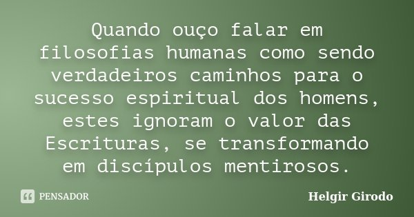 Quando ouço falar em filosofias humanas como sendo verdadeiros caminhos para o sucesso espiritual dos homens, estes ignoram o valor das Escrituras, se transform... Frase de Helgir Girodo.