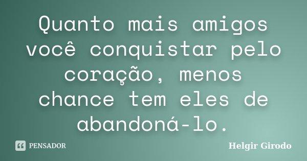 Quanto mais amigos você conquistar pelo coração, menos chance tem eles de abandoná-lo.... Frase de Helgir Girodo.