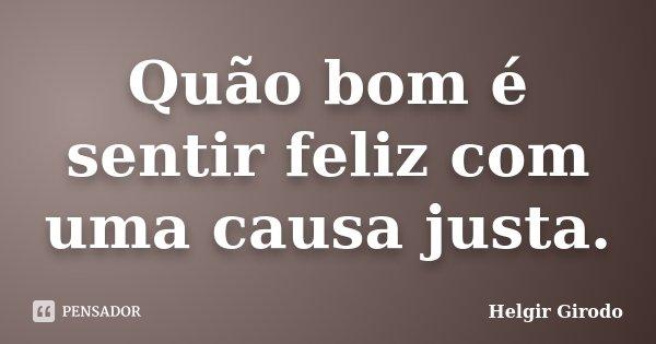 Quão bom é sentir feliz com uma causa justa.... Frase de Helgir Girodo.