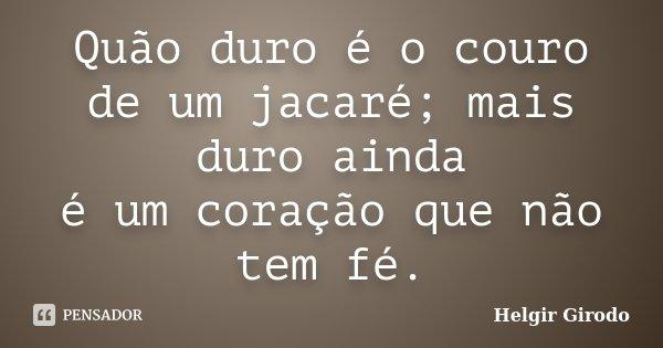 Quão duro é o couro de um jacaré; mais duro ainda é um coração que não tem fé.... Frase de Helgir Girodo.