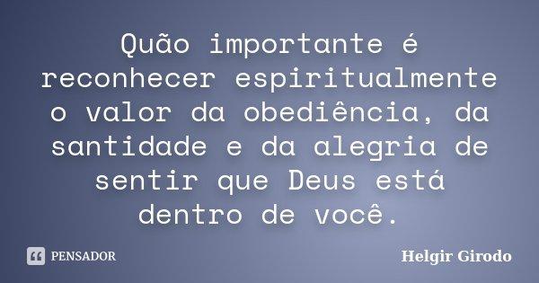 Quão importante é reconhecer espiritualmente o valor da obediência, da santidade e da alegria de sentir que Deus está dentro de você.... Frase de Helgir Girodo.