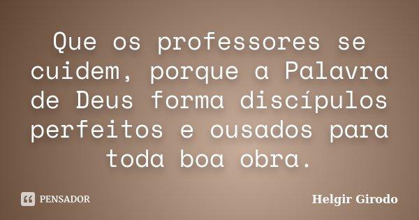 Que os professores se cuidem, porque a Palavra de Deus forma discípulos perfeitos e ousados para toda boa obra.... Frase de Helgir Girodo.
