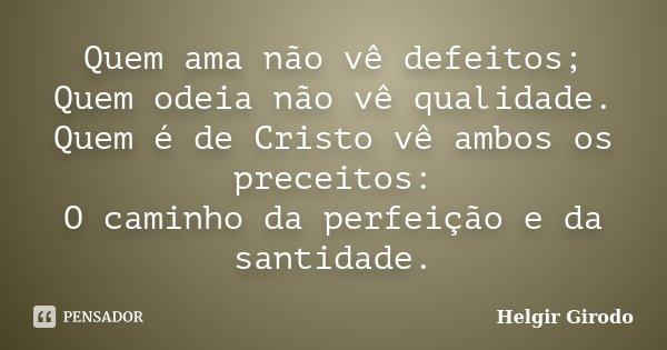 Quem ama não vê defeitos; Quem odeia não vê qualidade. Quem é de Cristo vê ambos os preceitos: O caminho da perfeição e da santidade.... Frase de Helgir Girodo.