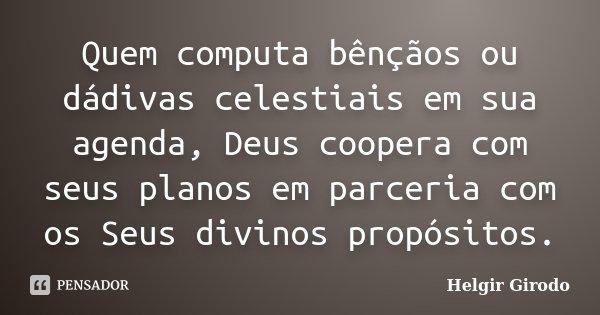 Quem computa bênçãos ou dádivas celestiais em sua agenda, Deus coopera com seus planos em parceria com os Seus divinos propósitos.... Frase de Helgir Girodo.