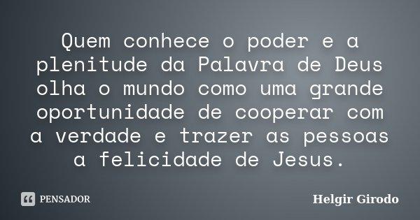 Quem conhece o poder e a plenitude da Palavra de Deus olha o mundo como uma grande oportunidade de cooperar com a verdade e trazer as pessoas a felicidade de Je... Frase de Helgir Girodo.