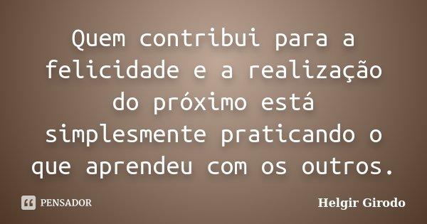 Quem contribui para a felicidade e a realização do próximo está simplesmente praticando o que aprendeu com os outros.... Frase de Helgir Girodo.