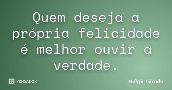 Quem deseja a própria felicidade é melhor ouvir a verdade.... Frase de Helgir Girodo.