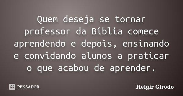 Quem deseja se tornar professor da Bíblia comece aprendendo e depois, ensinando e convidando alunos a praticar o que acabou de aprender.... Frase de Helgir Girodo.