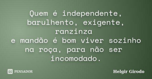 Quem é independente, barulhento, exigente, ranzinza e mandão é bom viver sozinho na roça, para não ser incomodado.... Frase de Helgir Girodo.