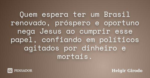 Quem espera ter um Brasil renovado, próspero e oportuno nega Jesus ao cumprir esse papel, confiando em políticos agitados por dinheiro e mortais.... Frase de Helgir Girodo.