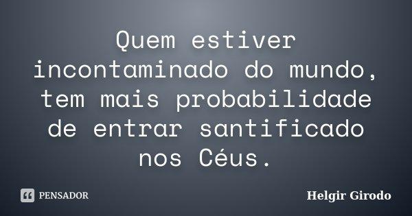 Quem estiver incontaminado do mundo, tem mais probabilidade de entrar santificado nos Céus.... Frase de Helgir Girodo.