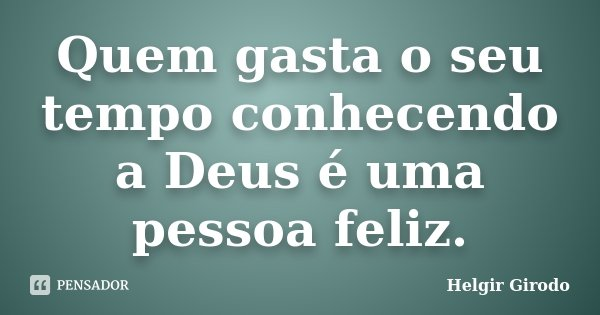 Quem gasta o seu tempo conhecendo a Deus é uma pessoa feliz.... Frase de Helgir Girodo.