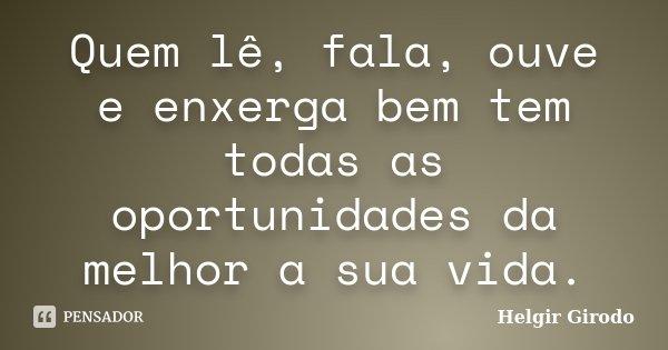 Quem lê, fala, ouve e enxerga bem tem todas as oportunidades da melhor a sua vida.... Frase de Helgir Girodo.