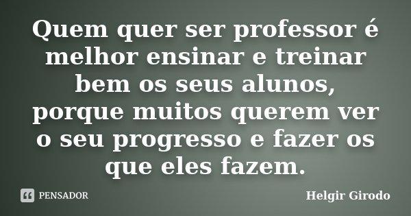 Quem quer ser professor é melhor ensinar e treinar bem os seus alunos, porque muitos querem ver o seu progresso e fazer os que eles fazem.... Frase de Helgir Girodo.