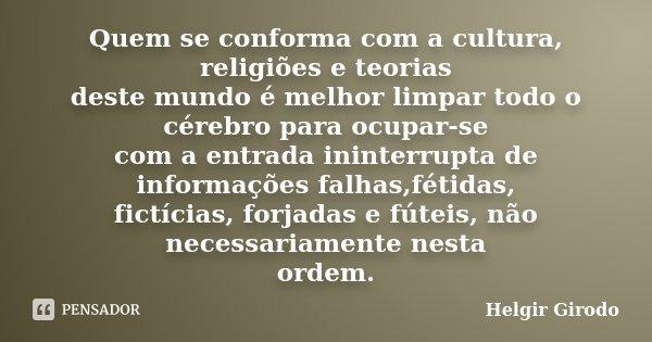 Quem se conforma com a cultura, religiões e teorias deste mundo é melhor limpar todo o cérebro para ocupar-se com a entrada ininterrupta de informações falhas,f... Frase de Helgir Girodo.