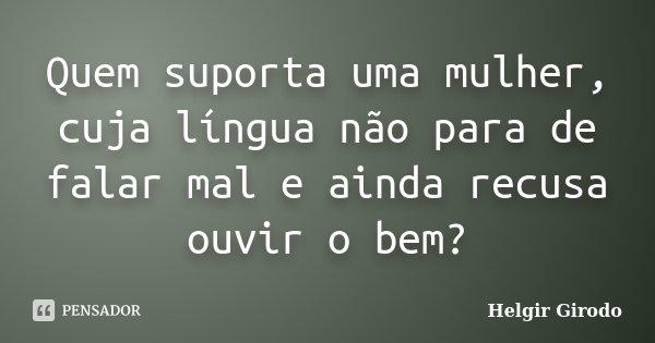 Quem suporta uma mulher, cuja língua não para de falar mal e ainda recusa ouvir o bem?... Frase de Helgir Girodo.