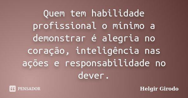 Quem tem habilidade profissional o mínimo a demonstrar é alegria no coração, inteligência nas ações e responsabilidade no dever.... Frase de Helgir Girodo.