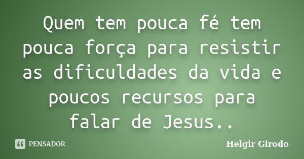 Quem tem pouca fé tem pouca força para resistir as dificuldades da vida e poucos recursos para falar de Jesus..... Frase de Helgir Girodo.